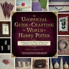 The Unofficial Guide to Crafting the World of Harry Potter: 30 Magical Crafts for Witches and Wizardsfrom Pencil Wands to House Colors Tie-Dye Shirts
